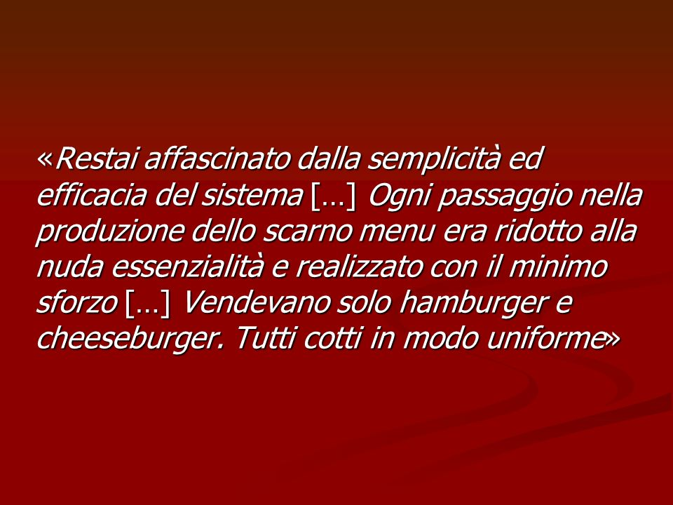 «Restai affascinato dalla semplicità ed efficacia del sistema […] Ogni passaggio nella produzione dello scarno menu era ridotto alla nuda essenzialità e realizzato con il minimo sforzo […] Vendevano solo hamburger e cheeseburger.